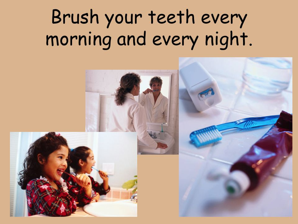 Brush your teeth every morning and every night.