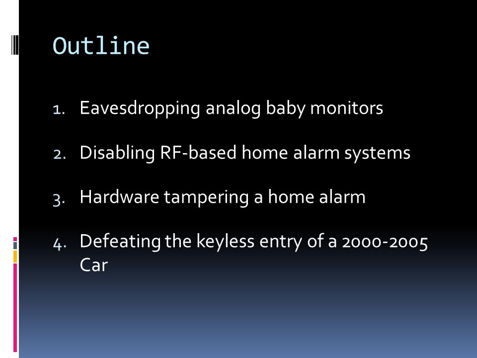 Outline 1. Eavesdropping analog baby monitors 2. Disabling RF-based home alarm systems 3.