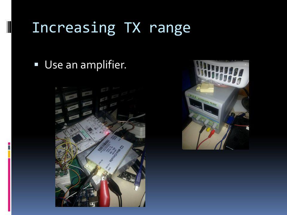 Increasing TX range  Use an amplifier.