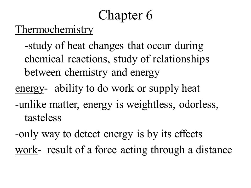 heat- flow of energy from one object to another because of a temperature difference *energy is something that an object has *heat and work are ways in which objects exchange energy kinetic energy(KE)- energy of motion -faster = more kinetic energy potential energy(PE)- energy of position -a rock at the top of a hill has more PE than a rock at the bottom