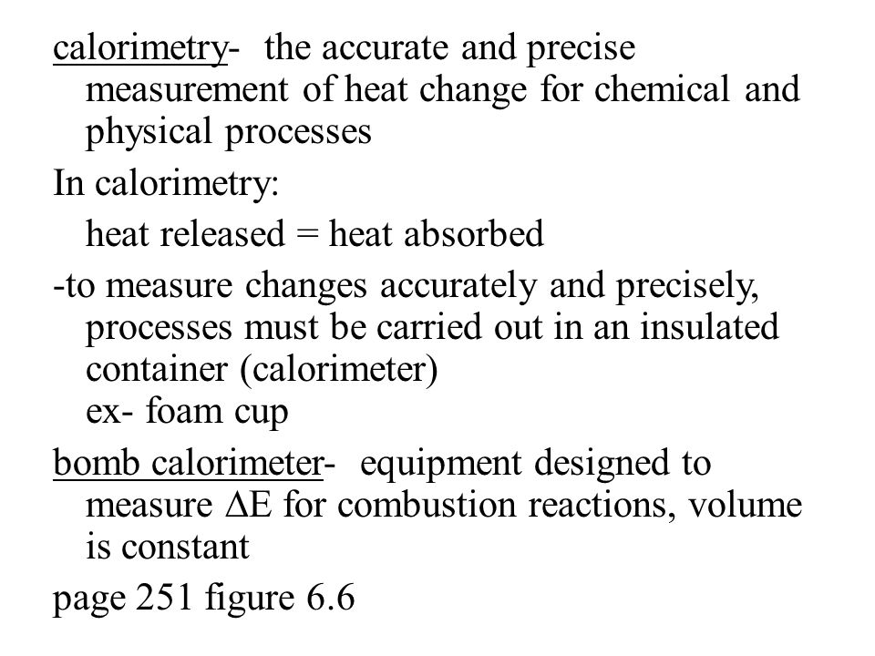 calorimetry- the accurate and precise measurement of heat change for chemical and physical processes In calorimetry: heat released = heat absorbed -to