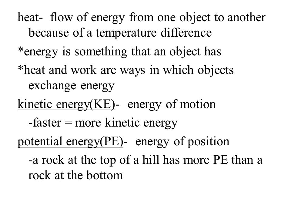 heat- flow of energy from one object to another because of a temperature difference *energy is something that an object has *heat and work are ways in