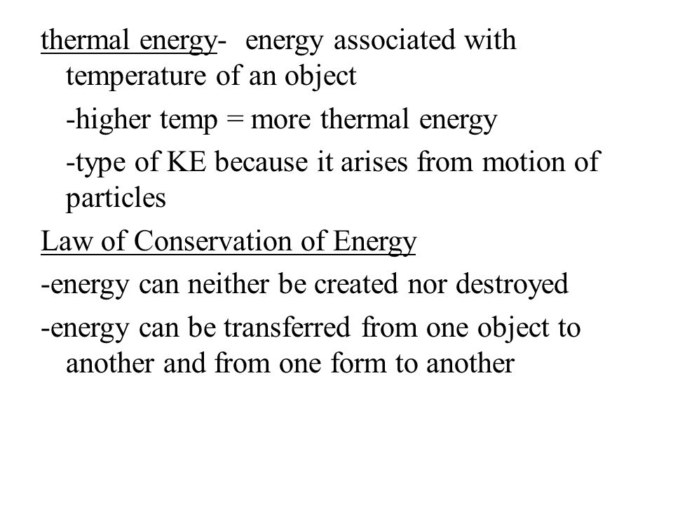 thermal energy- energy associated with temperature of an object -higher temp = more thermal energy -type of KE because it arises from motion of partic