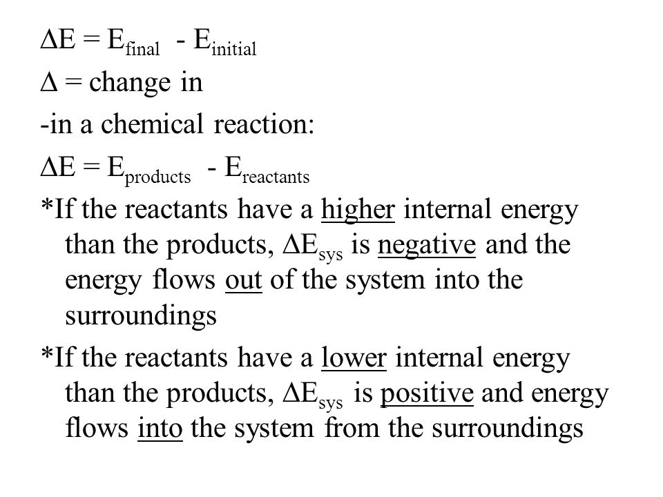 ∆E = E final - E initial ∆ = change in -in a chemical reaction: ∆E = E products - E reactants *If the reactants have a higher internal energy than the