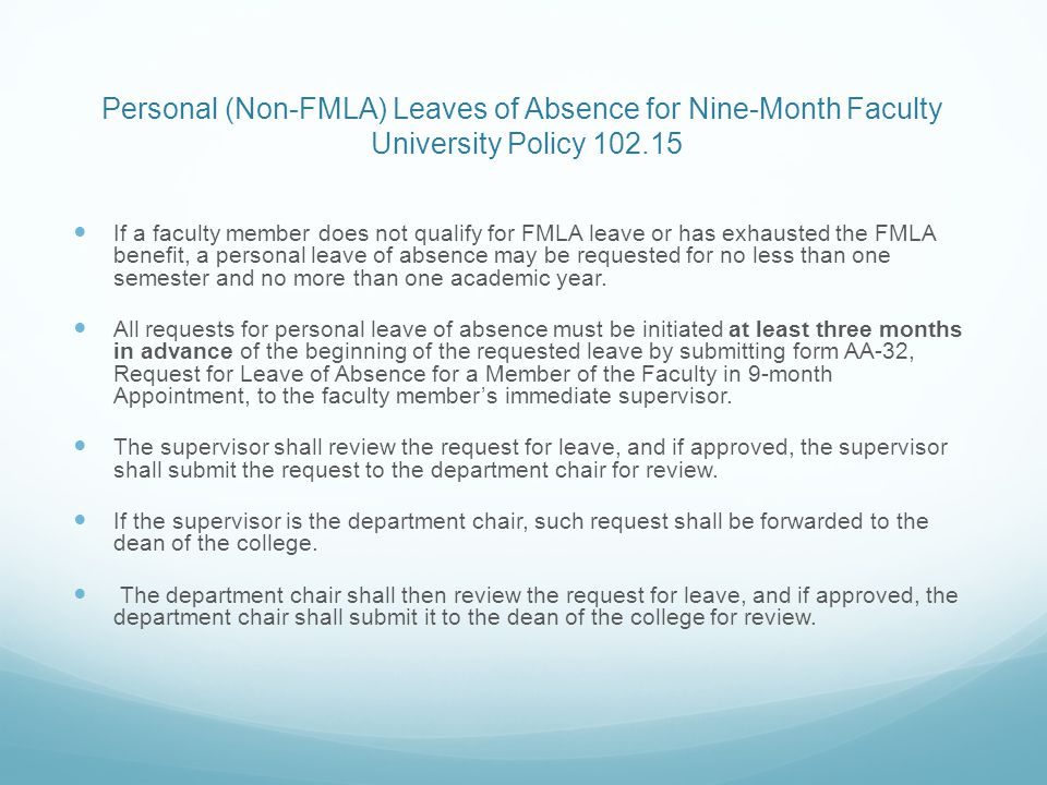 Personal (Non-FMLA) Leaves of Absence for Nine-Month Faculty University Policy 102.15 If a faculty member does not qualify for FMLA leave or has exhausted the FMLA benefit, a personal leave of absence may be requested for no less than one semester and no more than one academic year.