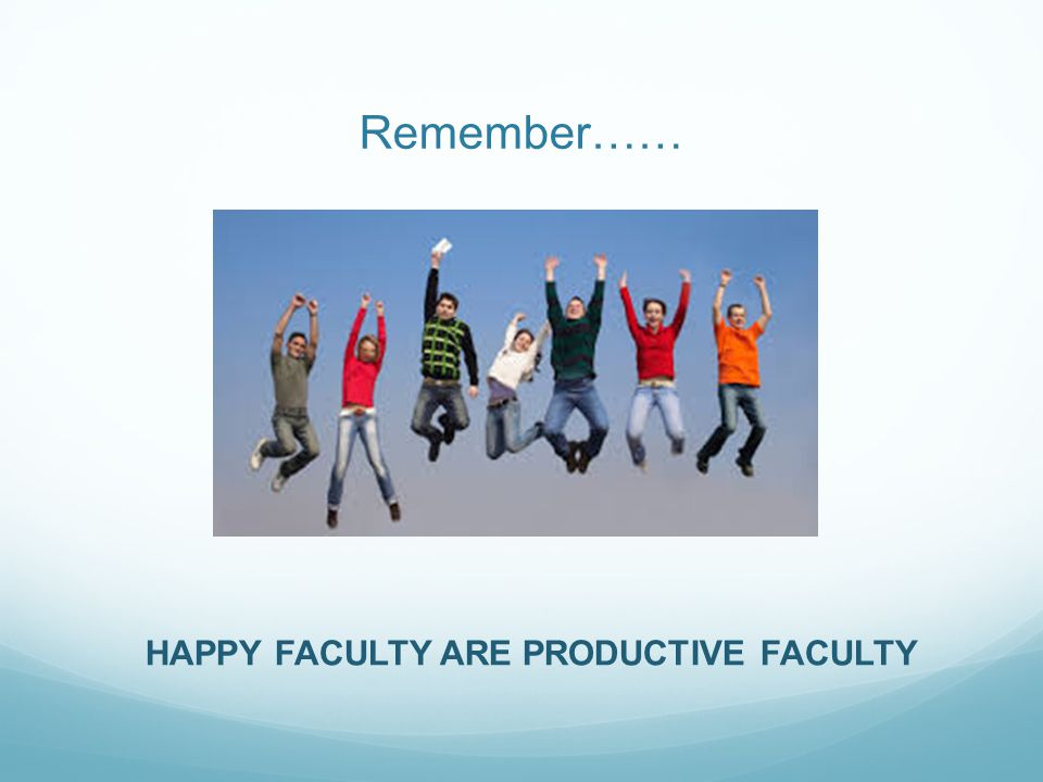 Remember…… HAPPY FACULTY ARE PRODUCTIVE FACULTY