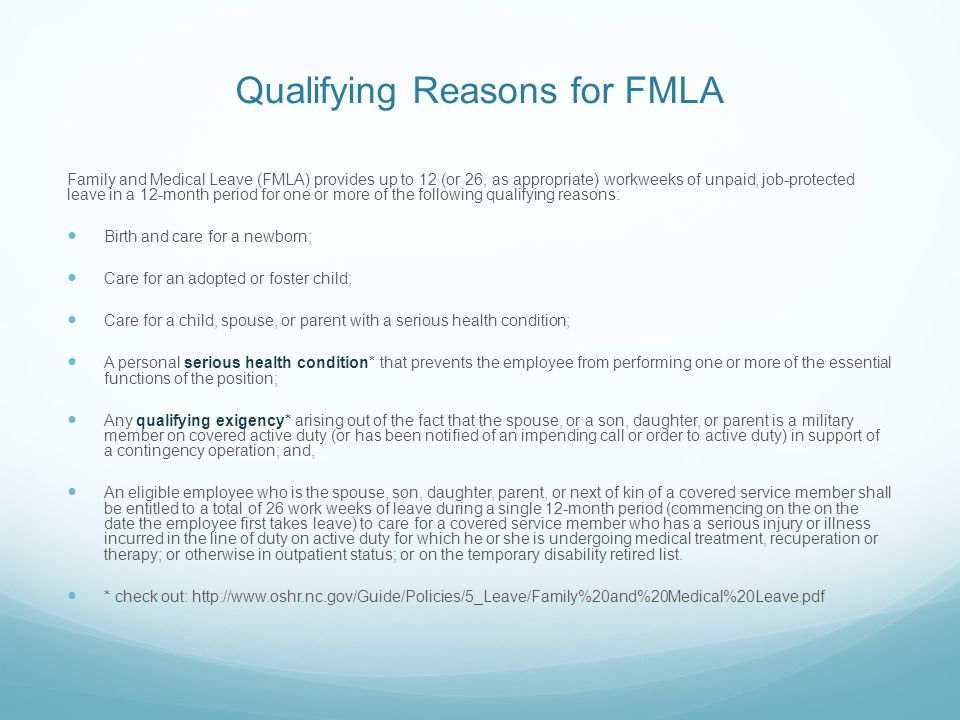 Qualifying Reasons for FMLA Family and Medical Leave (FMLA) provides up to 12 (or 26, as appropriate) workweeks of unpaid, job-protected leave in a 12-month period for one or more of the following qualifying reasons: Birth and care for a newborn; Care for an adopted or foster child; Care for a child, spouse, or parent with a serious health condition; A personal serious health condition* that prevents the employee from performing one or more of the essential functions of the position; Any qualifying exigency* arising out of the fact that the spouse, or a son, daughter, or parent is a military member on covered active duty (or has been notified of an impending call or order to active duty) in support of a contingency operation; and, An eligible employee who is the spouse, son, daughter, parent, or next of kin of a covered service member shall be entitled to a total of 26 work weeks of leave during a single 12-month period (commencing on the on the date the employee first takes leave) to care for a covered service member who has a serious injury or illness incurred in the line of duty on active duty for which he or she is undergoing medical treatment, recuperation or therapy; or otherwise in outpatient status; or on the temporary disability retired list.
