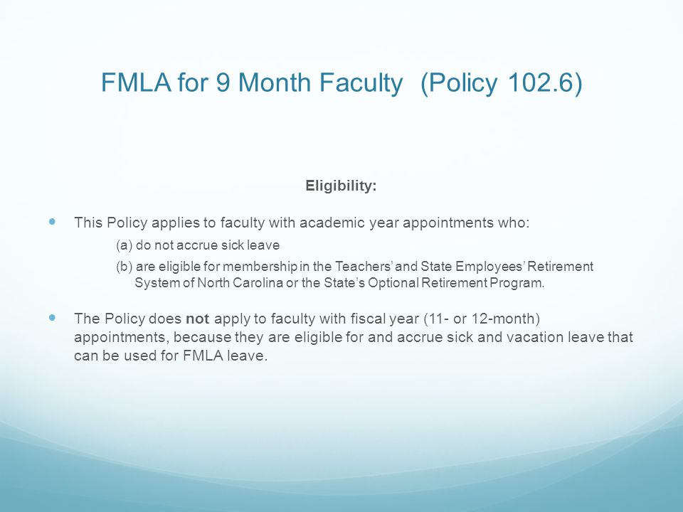 FMLA for 9 Month Faculty (Policy 102.6) Eligibility: This Policy applies to faculty with academic year appointments who: (a) do not accrue sick leave (b) are eligible for membership in the Teachers' and State Employees' Retirement System of North Carolina or the State's Optional Retirement Program.