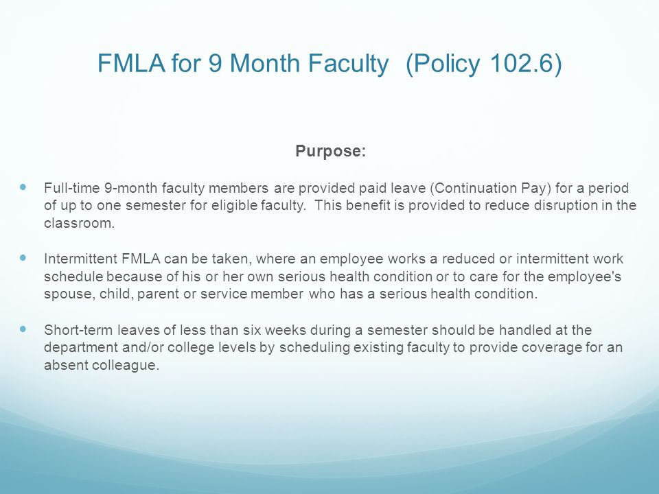 FMLA for 9 Month Faculty (Policy 102.6) Purpose: Full-time 9-month faculty members are provided paid leave (Continuation Pay) for a period of up to one semester for eligible faculty.