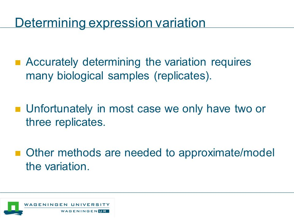 Determining expression variation Accurately determining the variation requires many biological samples (replicates). Unfortunately in most case we onl