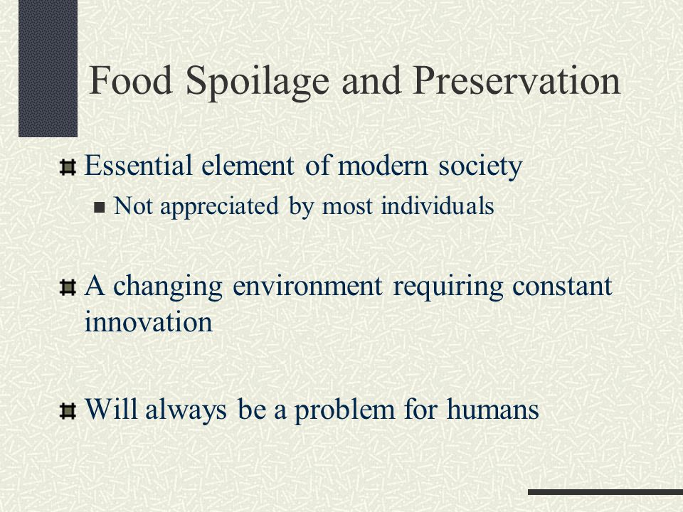 Food Spoilage and Preservation Essential element of modern society Not appreciated by most individuals A changing environment requiring constant innovation Will always be a problem for humans