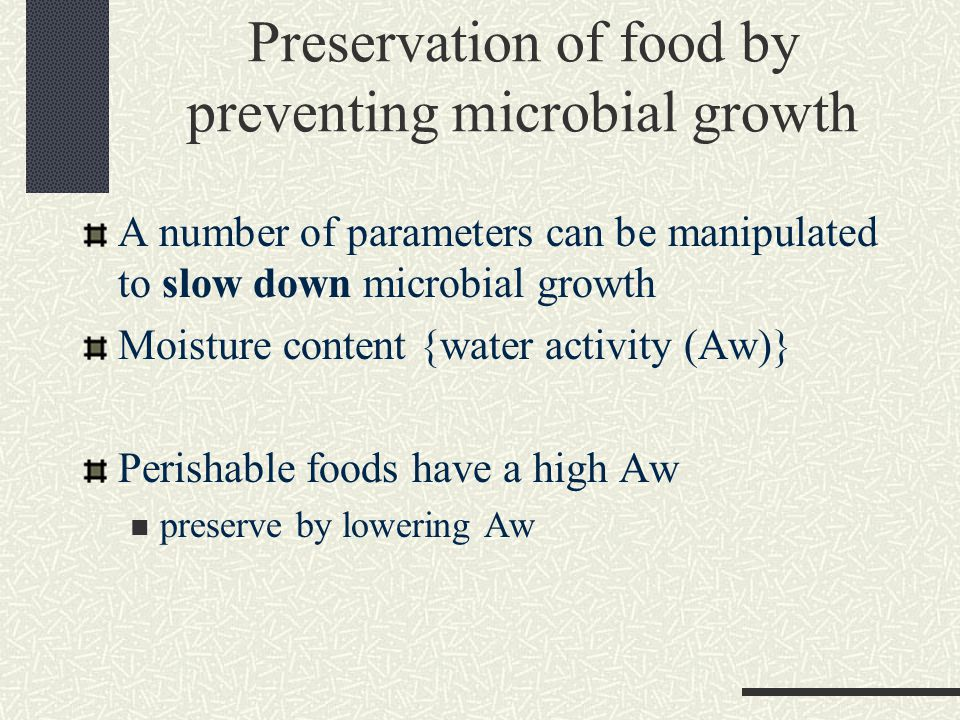 Preservation of food by preventing microbial growth A number of parameters can be manipulated to slow down microbial growth Moisture content {water activity (Aw)} Perishable foods have a high Aw preserve by lowering Aw