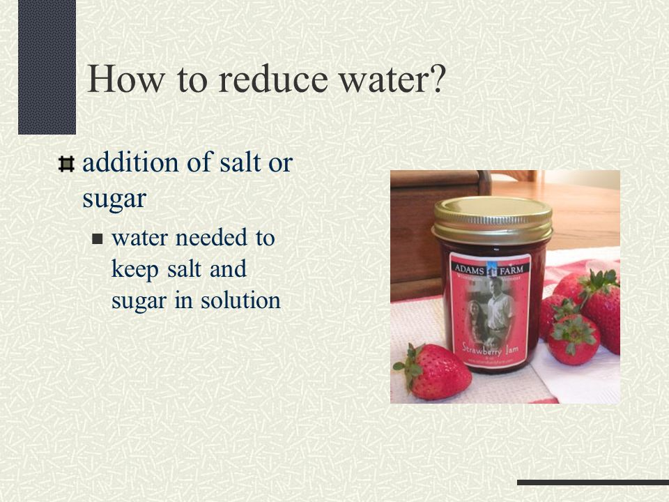 How to reduce water? addition of salt or sugar water needed to keep salt and sugar in solution