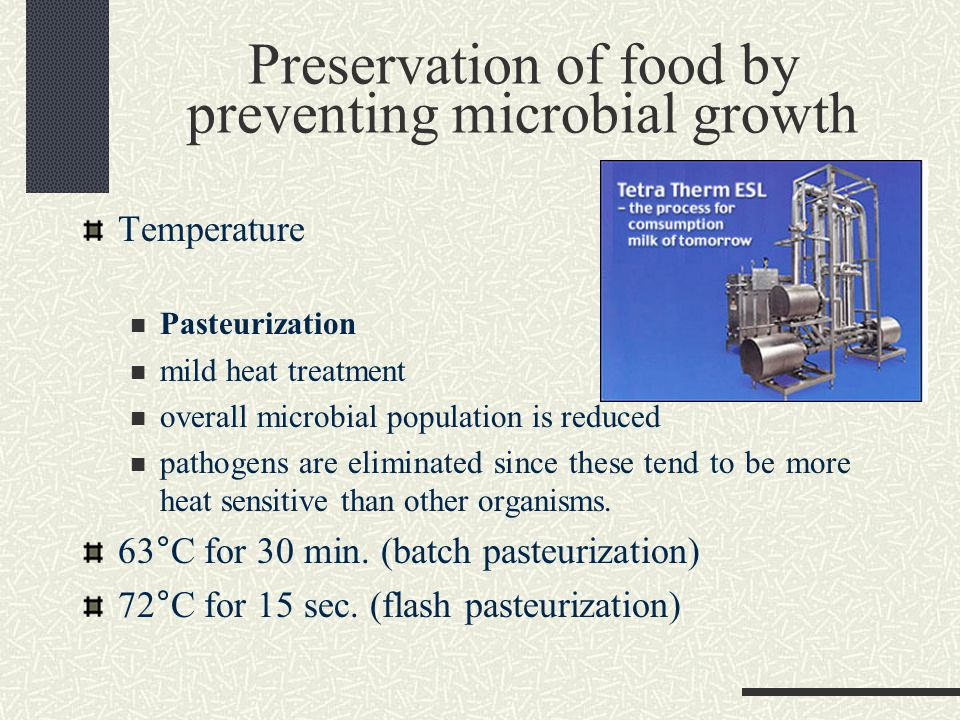 Preservation of food by preventing microbial growth Temperature Pasteurization mild heat treatment overall microbial population is reduced pathogens are eliminated since these tend to be more heat sensitive than other organisms.