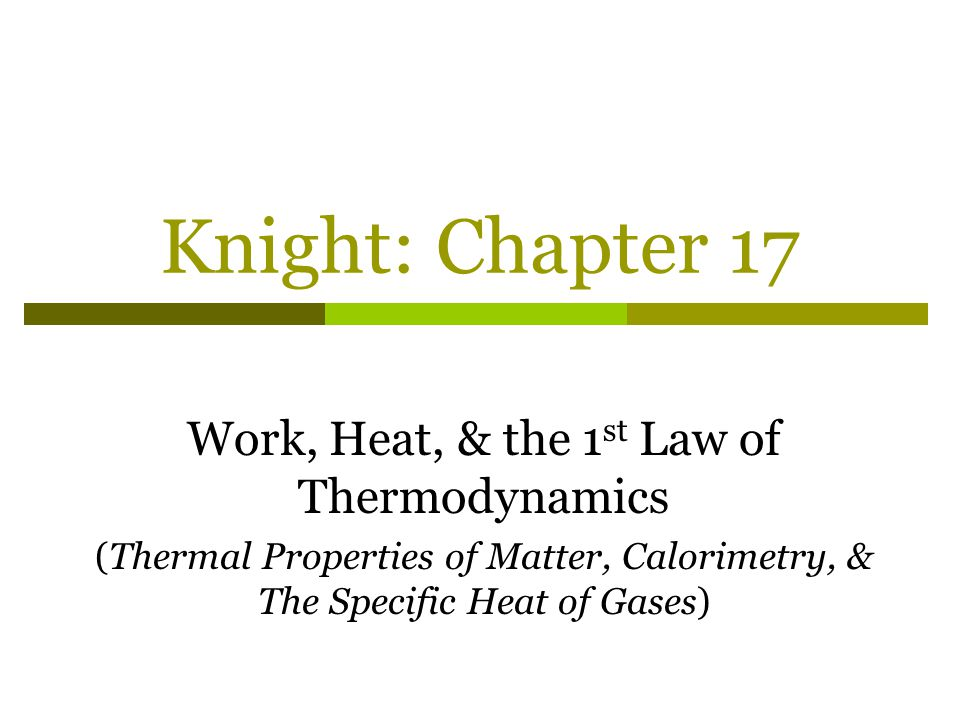 Knight: Chapter 17 Work, Heat, & the 1 st Law of Thermodynamics (Thermal Properties of Matter, Calorimetry, & The Specific Heat of Gases)