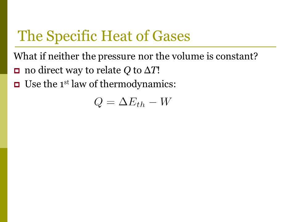 What if neither the pressure nor the volume is constant?  no direct way to relate Q to ΔT!  Use the 1 st law of thermodynamics: The Specific Heat of