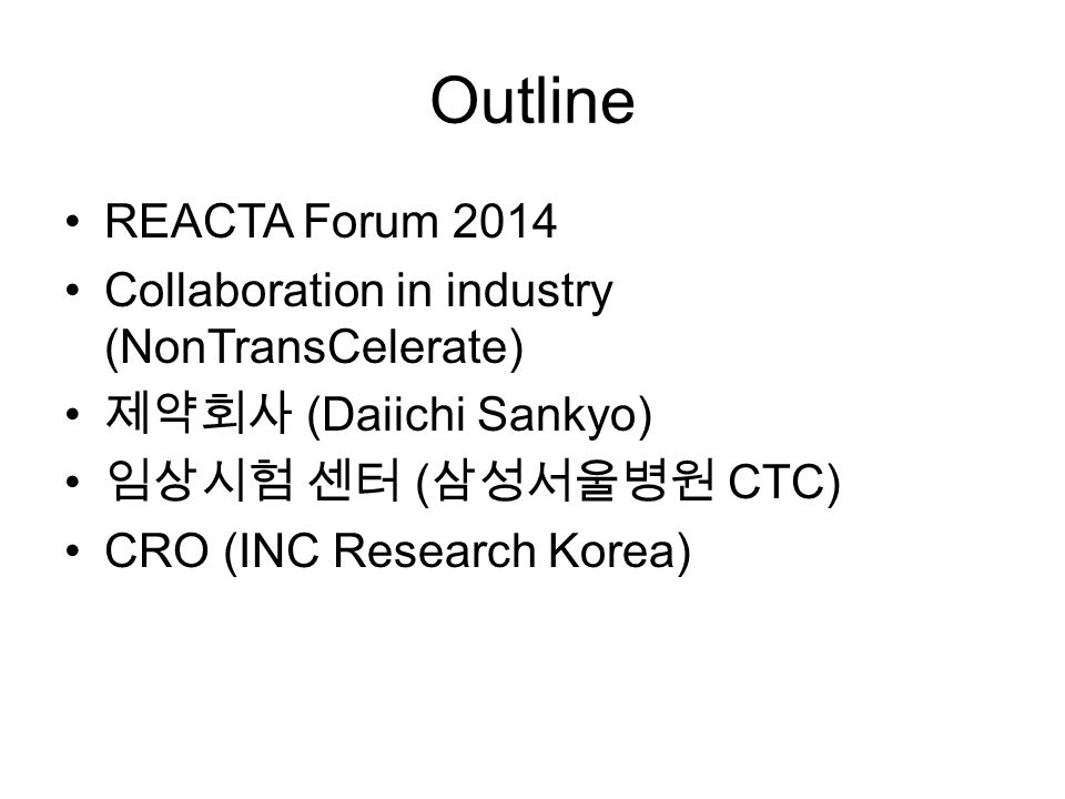 Outline REACTA Forum 2014 Collaboration in industry (NonTransCelerate) 제약회사 (Daiichi Sankyo) 임상시험 센터 ( 삼성서울병원 CTC) CRO (INC Research Korea)