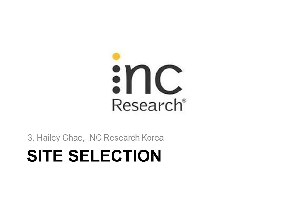 SITE SELECTION 3. Hailey Chae, INC Research Korea