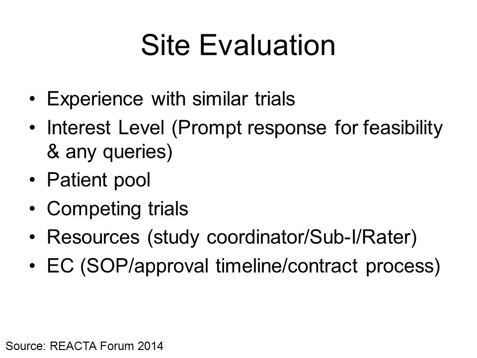 Site Evaluation Experience with similar trials Interest Level (Prompt response for feasibility & any queries) Patient pool Competing trials Resources (study coordinator/Sub-I/Rater) EC (SOP/approval timeline/contract process) Source: REACTA Forum 2014