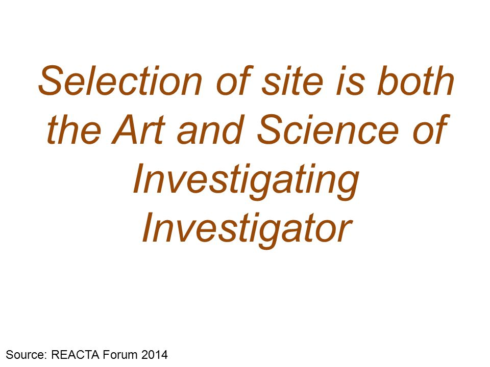 Selection of site is both the Art and Science of Investigating Investigator Source: REACTA Forum 2014