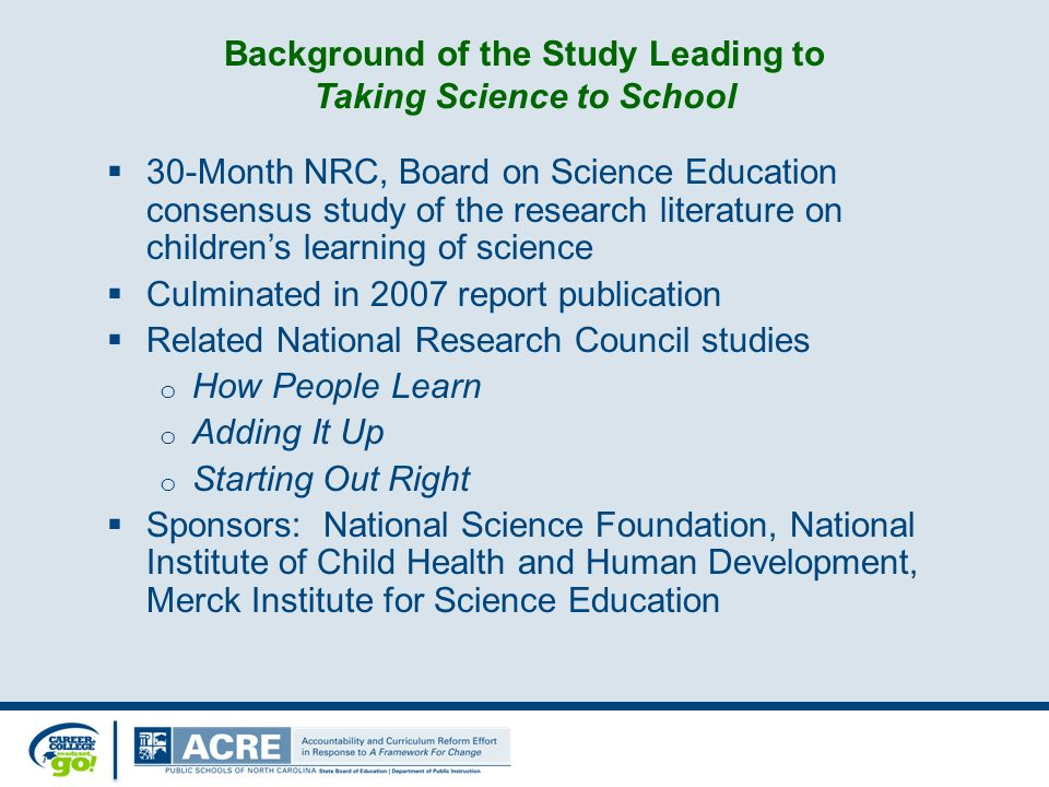 Background of the Study Leading to Taking Science to School  30-Month NRC, Board on Science Education consensus study of the research literature on children's learning of science  Culminated in 2007 report publication  Related National Research Council studies o How People Learn o Adding It Up o Starting Out Right  Sponsors: National Science Foundation, National Institute of Child Health and Human Development, Merck Institute for Science Education