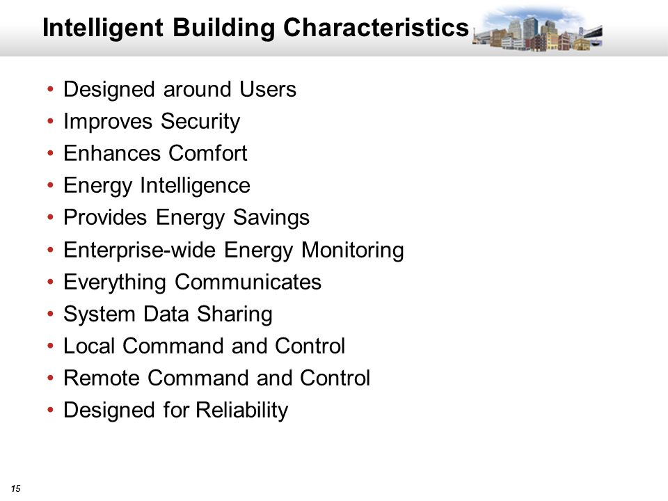 15 Intelligent Building Characteristics Designed around Users Improves Security Enhances Comfort Energy Intelligence Provides Energy Savings Enterprise-wide Energy Monitoring Everything Communicates System Data Sharing Local Command and Control Remote Command and Control Designed for Reliability