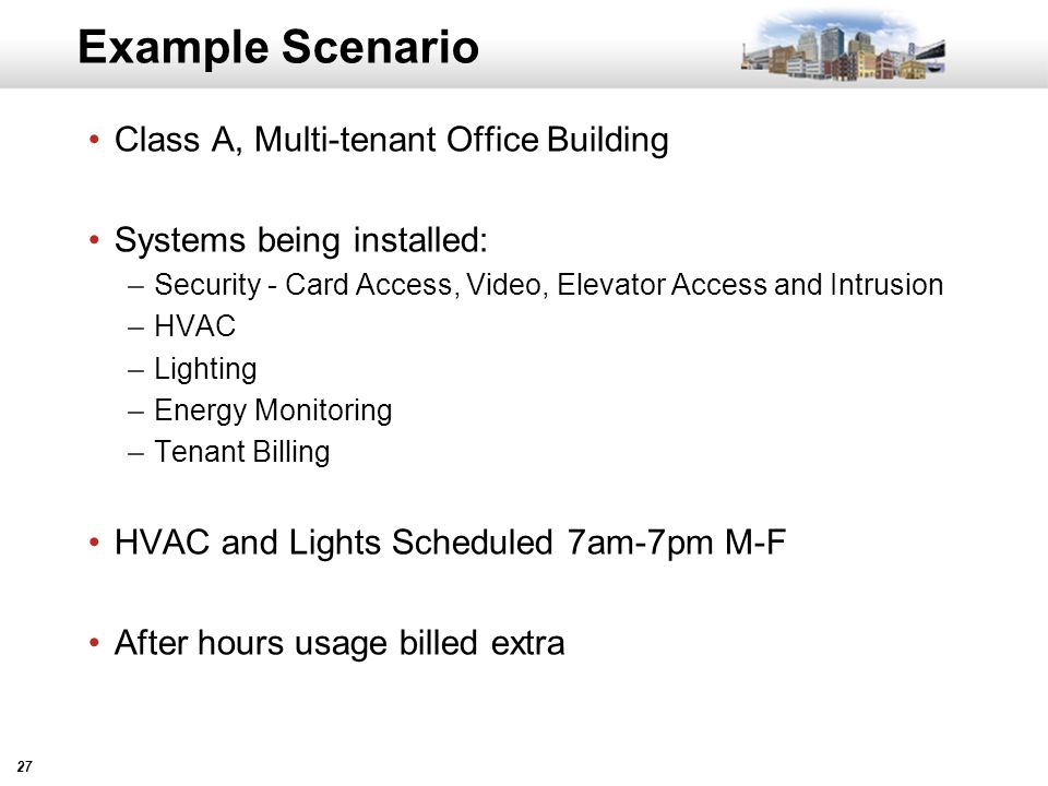 27 Example Scenario Class A, Multi-tenant Office Building Systems being installed: –Security - Card Access, Video, Elevator Access and Intrusion –HVAC –Lighting –Energy Monitoring –Tenant Billing HVAC and Lights Scheduled 7am-7pm M-F After hours usage billed extra