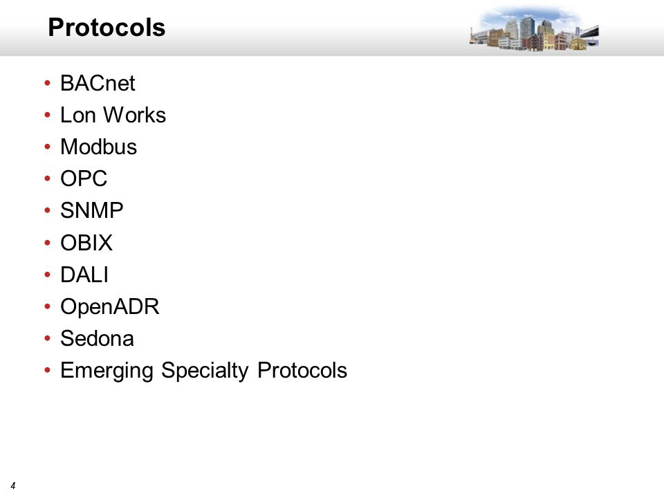 44 Protocols BACnet Lon Works Modbus OPC SNMP OBIX DALI OpenADR Sedona Emerging Specialty Protocols