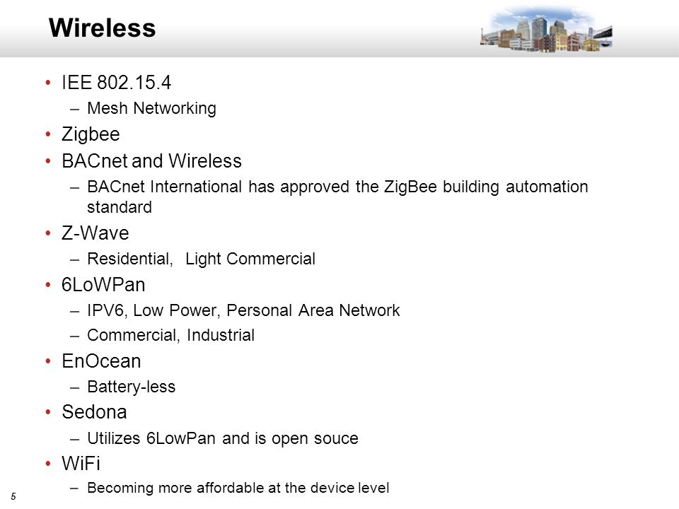 55 Wireless IEE 802.15.4 –Mesh Networking Zigbee BACnet and Wireless –BACnet International has approved the ZigBee building automation standard Z-Wave –Residential, Light Commercial 6LoWPan –IPV6, Low Power, Personal Area Network –Commercial, Industrial EnOcean –Battery-less Sedona –Utilizes 6LowPan and is open souce WiFi –Becoming more affordable at the device level