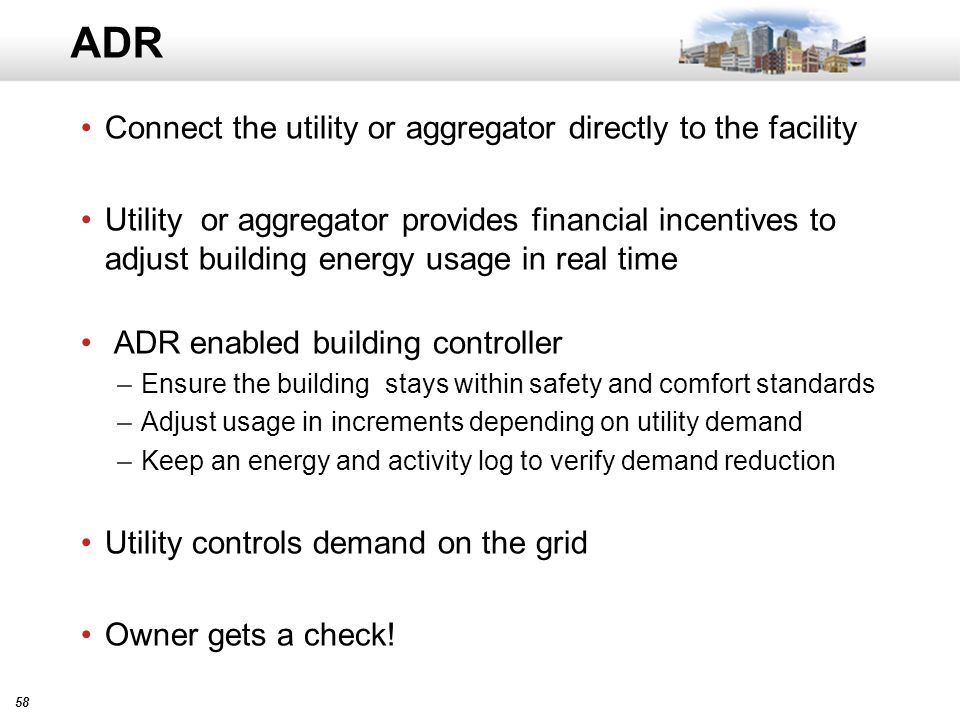 58 ADR Connect the utility or aggregator directly to the facility Utility or aggregator provides financial incentives to adjust building energy usage in real time ADR enabled building controller –Ensure the building stays within safety and comfort standards –Adjust usage in increments depending on utility demand –Keep an energy and activity log to verify demand reduction Utility controls demand on the grid Owner gets a check!