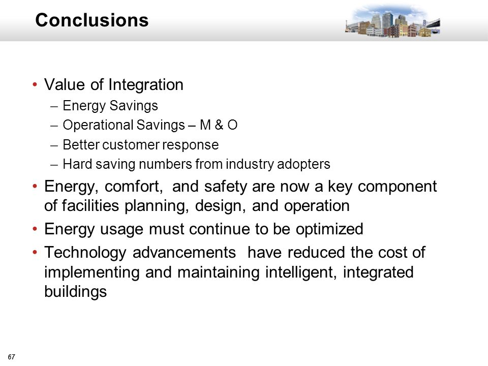 67 Conclusions Value of Integration –Energy Savings –Operational Savings – M & O –Better customer response –Hard saving numbers from industry adopters Energy, comfort, and safety are now a key component of facilities planning, design, and operation Energy usage must continue to be optimized Technology advancements have reduced the cost of implementing and maintaining intelligent, integrated buildings