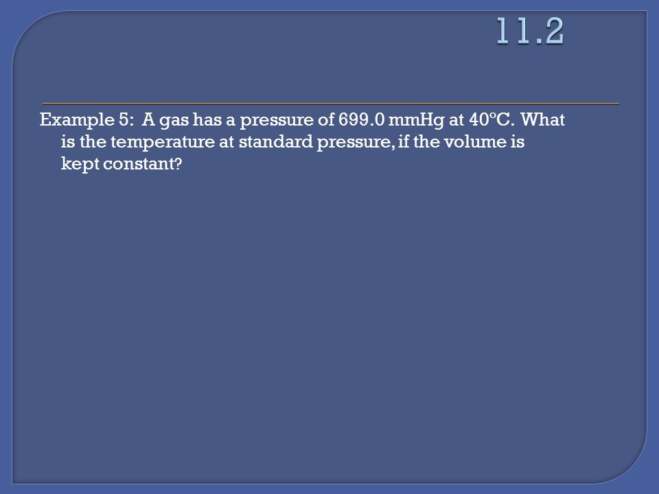 Example 5: A gas has a pressure of 699.0 mmHg at 40ºC.