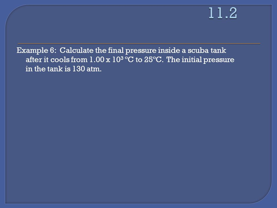 Example 6: Calculate the final pressure inside a scuba tank after it cools from 1.00 x 10 3 ºC to 25ºC.
