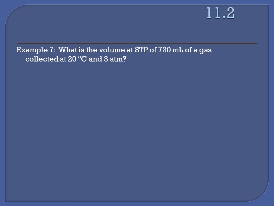 Example 7: What is the volume at STP of 720 mL of a gas collected at 20 ºC and 3 atm