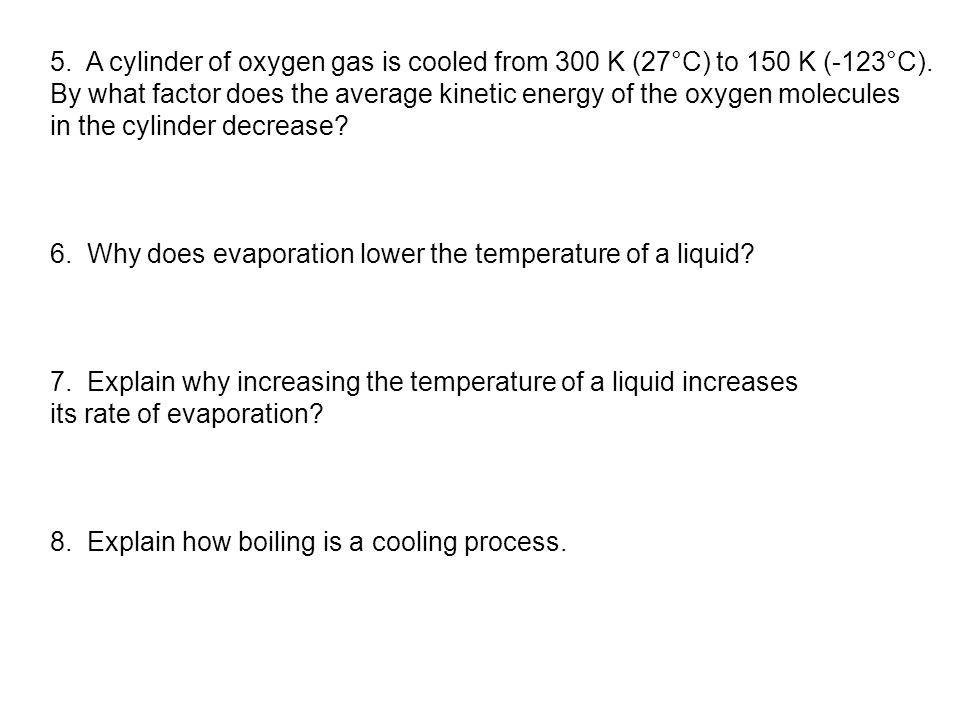 5. A cylinder of oxygen gas is cooled from 300 K (27°C) to 150 K (-123°C). By what factor does the average kinetic energy of the oxygen molecules in t