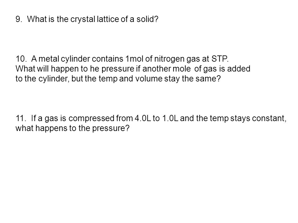 9. What is the crystal lattice of a solid? 10. A metal cylinder contains 1mol of nitrogen gas at STP. What will happen to he pressure if another mole
