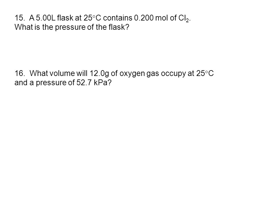 15. A 5.00L flask at 25  C contains 0.200 mol of Cl 2. What is the pressure of the flask? 16. What volume will 12.0g of oxygen gas occupy at 25  C a