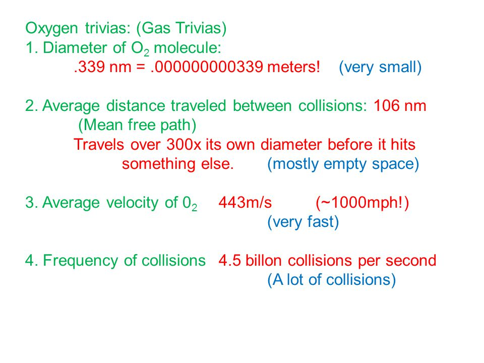 Oxygen trivias: (Gas Trivias) 1. Diameter of O 2 molecule:.339 nm =.000000000339 meters! (very small) 2. Average distance traveled between collisions:
