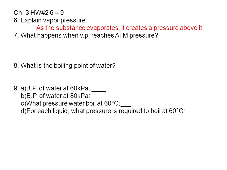 Ch13 HW#2 6 – 9 6. Explain vapor pressure. As the substance evaporates, it creates a pressure above it. 7. What happens when v.p. reaches ATM pressure