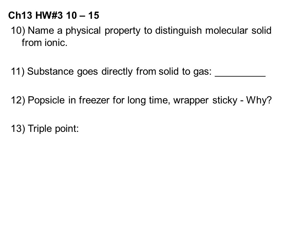 10) Name a physical property to distinguish molecular solid from ionic. 11) Substance goes directly from solid to gas: _________ 12) Popsicle in freez
