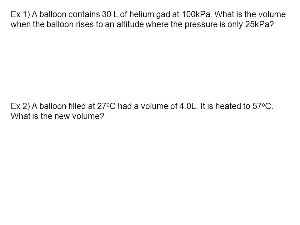Ex 1) A balloon contains 30 L of helium gad at 100kPa. What is the volume when the balloon rises to an altitude where the pressure is only 25kPa? Ex 2