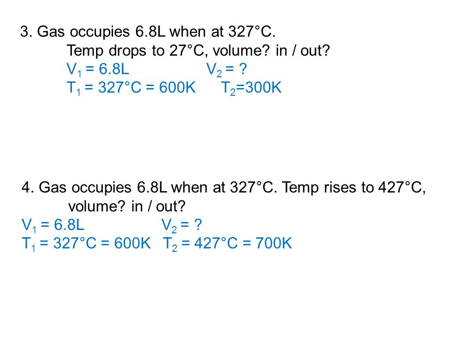3. Gas occupies 6.8L when at 327°C. Temp drops to 27°C, volume? in / out? V 1 = 6.8LV 2 = ? T 1 = 327°C = 600K T 2 =300K 4. Gas occupies 6.8L when at