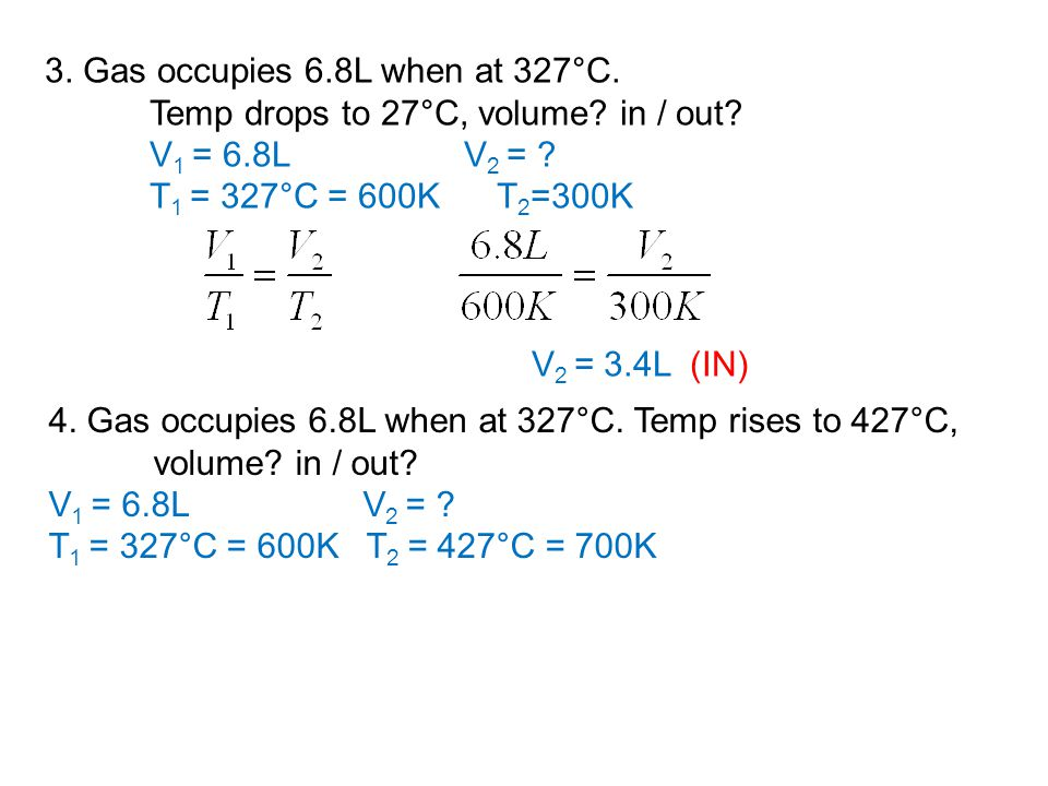 3. Gas occupies 6.8L when at 327°C. Temp drops to 27°C, volume? in / out? V 1 = 6.8LV 2 = ? T 1 = 327°C = 600K T 2 =300K V 2 = 3.4L (IN) 4. Gas occupi