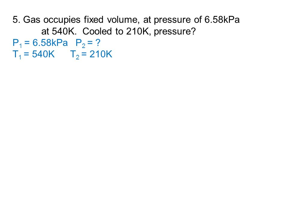 5. Gas occupies fixed volume, at pressure of 6.58kPa at 540K. Cooled to 210K, pressure? P 1 = 6.58kPa P 2 = ? T 1 = 540KT 2 = 210K