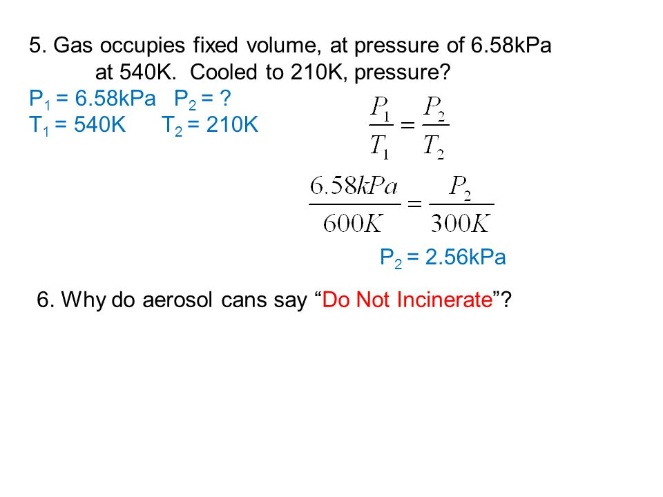 5. Gas occupies fixed volume, at pressure of 6.58kPa at 540K. Cooled to 210K, pressure? P 1 = 6.58kPa P 2 = ? T 1 = 540KT 2 = 210K P 2 = 2.56kPa 6. Wh