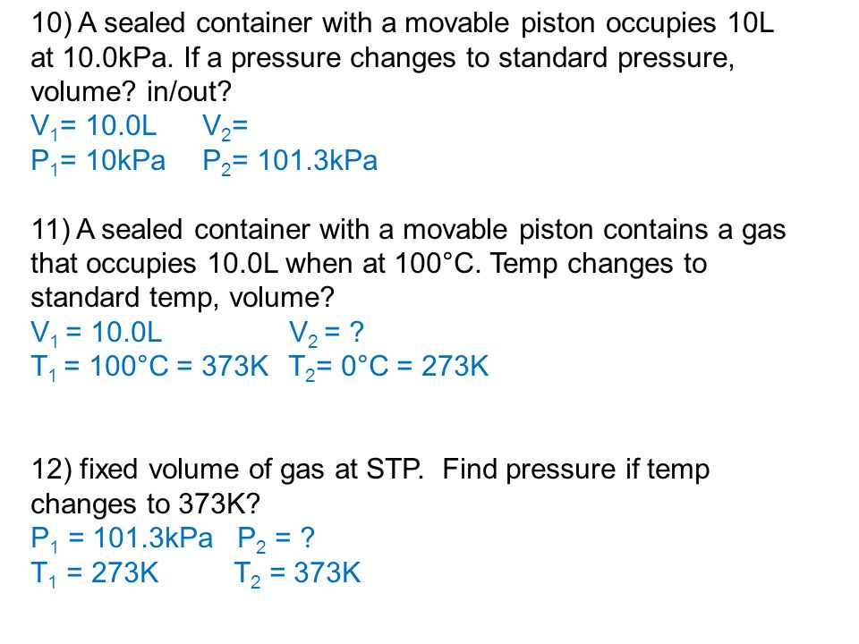 10) A sealed container with a movable piston occupies 10L at 10.0kPa. If a pressure changes to standard pressure, volume? in/out? V 1 = 10.0LV 2 = P 1