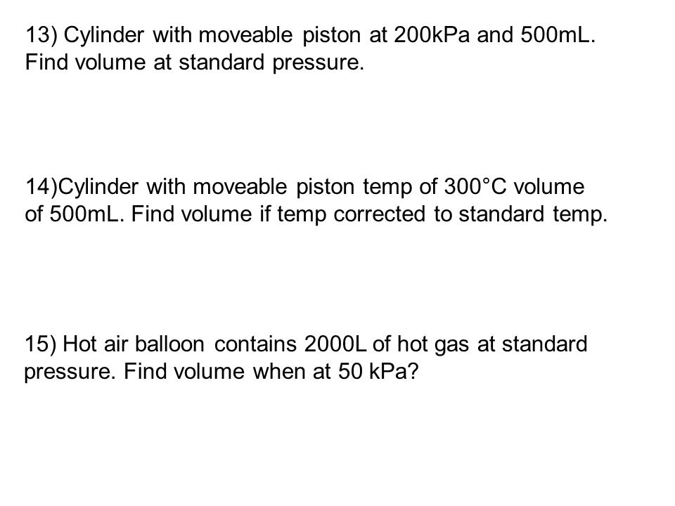 13) Cylinder with moveable piston at 200kPa and 500mL. Find volume at standard pressure. 14)Cylinder with moveable piston temp of 300°C volume of 500m