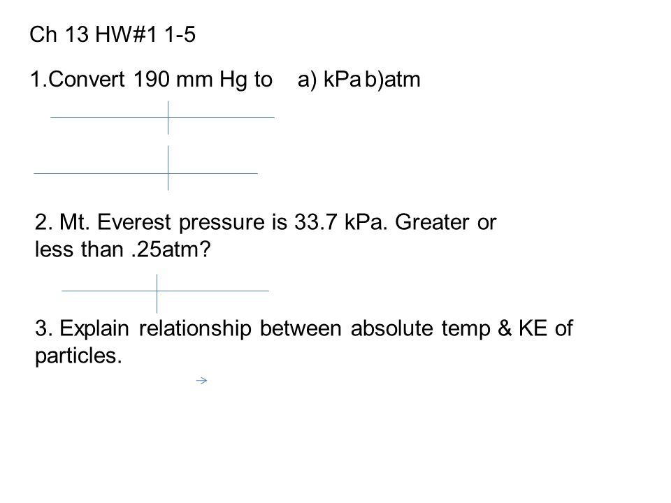 1.Convert 190 mm Hg to a) kPab)atm 2. Mt. Everest pressure is 33.7 kPa. Greater or less than.25atm? 3. Explain relationship between absolute temp & KE