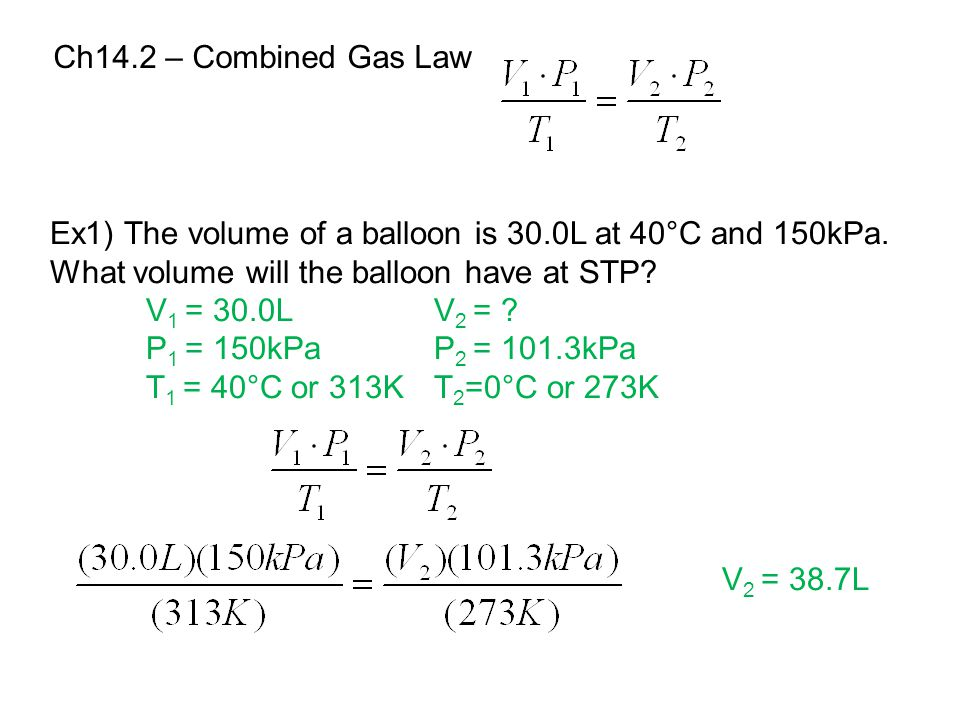 Ch14.2 – Combined Gas Law Ex1) The volume of a balloon is 30.0L at 40°C and 150kPa. What volume will the balloon have at STP? V 1 = 30.0LV 2 = ? P 1 =