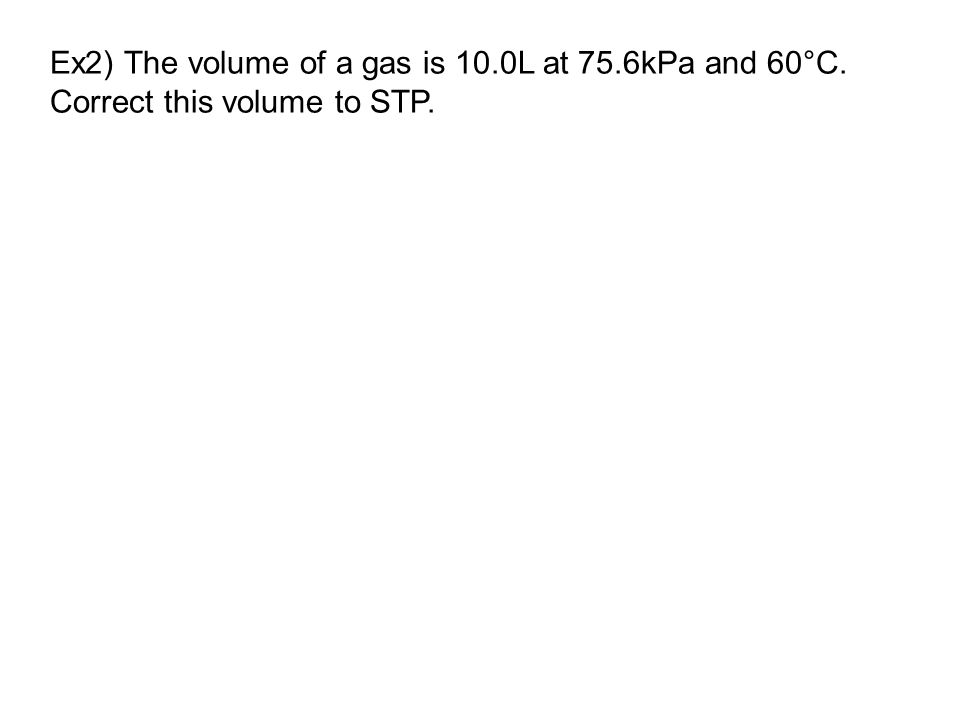 Ex2) The volume of a gas is 10.0L at 75.6kPa and 60°C. Correct this volume to STP.